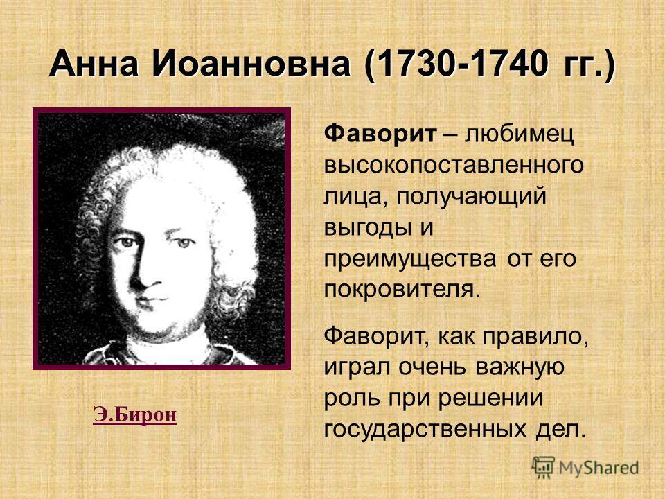 Э.Бирон Фаворит – любимец высокопоставленного лица, получающий выгоды и преимущества от его покровителя. Фаворит, как правило, играл очень важную роль при решении государственных дел. Анна Иоанновна (1730-1740 гг.)