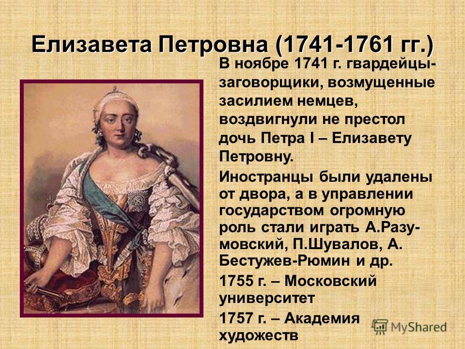 Елизавета Петровна (1741-1761 гг.) В ноябре 1741 г. гвардейцы- заговорщики, возмущенные засилием немцев, воздвигнули не престол дочь Петра I – Елизавету Петровну. Иностранцы были удалены от двора, а в управлении государством огромную роль стали играт