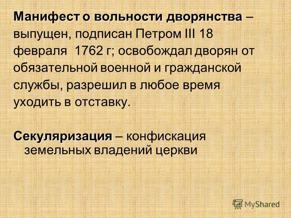 Манифест о вольности дворянства Манифест о вольности дворянства – выпущен, подписан Петром III 18 февраля 1762 г; освобождал дворян от обязательной военной и гражданской службы, разрешил в любое время уходить в отставку. Секуляризация Секуляризация –