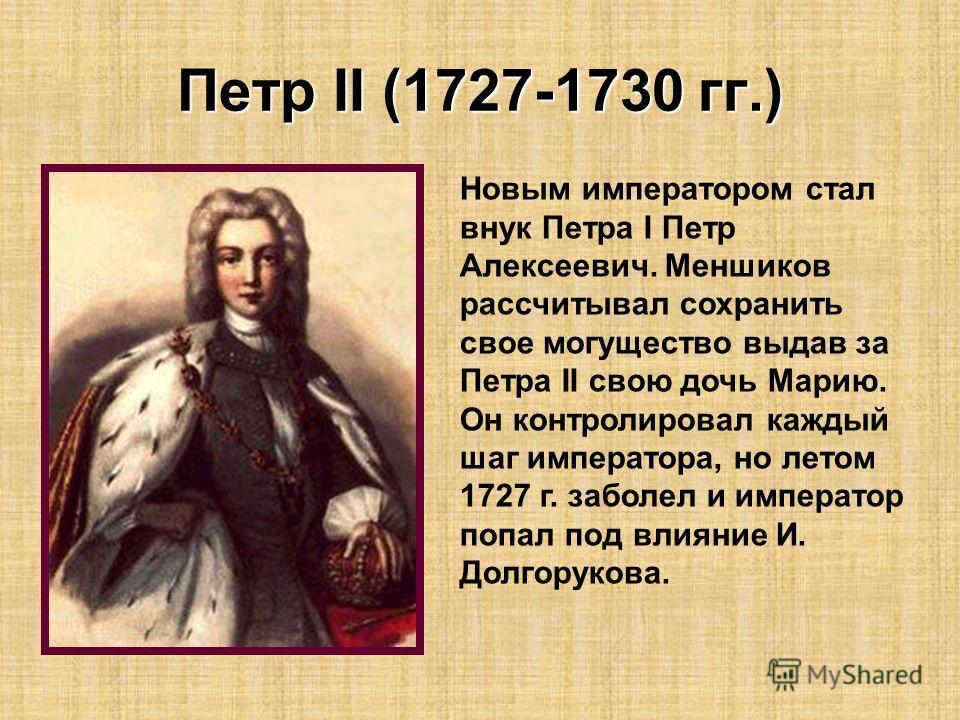 Петр II (1727-1730 гг.) Новым императором стал внук Петра I Петр Алексеевич. Меншиков рассчитывал сохранить свое могущество выдав за Петра II свою дочь Марию. Он контролировал каждый шаг императора, но летом 1727 г. заболел и император попал под влия