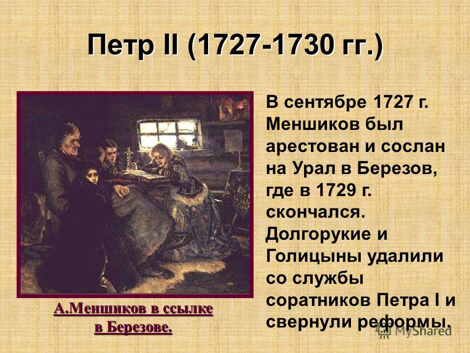 Петр II (1727-1730 гг.) В сентябре 1727 г. Меншиков был арестован и сослан на Урал в Березов, где в 1729 г. скончался. Долгорукие и Голицыны удалили со службы соратников Петра I и свернули реформы. А.Меншиков в ссылке в Березове.