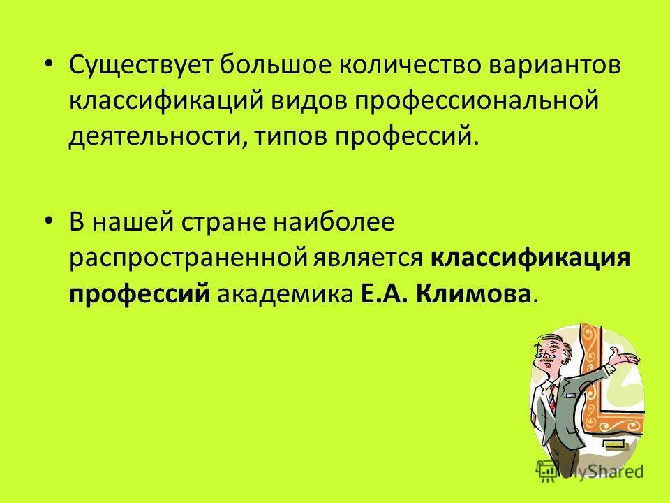 Существует большое количество вариантов классификаций видов профессиональной деятельности, типов профессий. В нашей стране наиболее распространенной является классификация профессий академика Е.А. Климова.