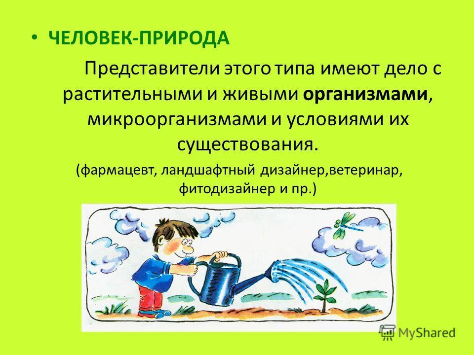 ЧЕЛОВЕК-ПРИРОДА Представители этого типа имеют дело с растительными и живыми организмами, микроорганизмами и условиями их существования. (фармацевт, ландшафтный дизайнер,ветеринар, фитодизайнер и пр.)