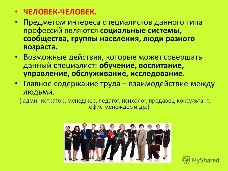 ЧЕЛОВЕК-ЧЕЛОВЕК. Предметом интереса специалистов данного типа профессий являются социальные системы, сообщества, группы населения, люди разного возраста. Возможные действия, которые может совершать данный специалист: обучение, воспитание, управление,