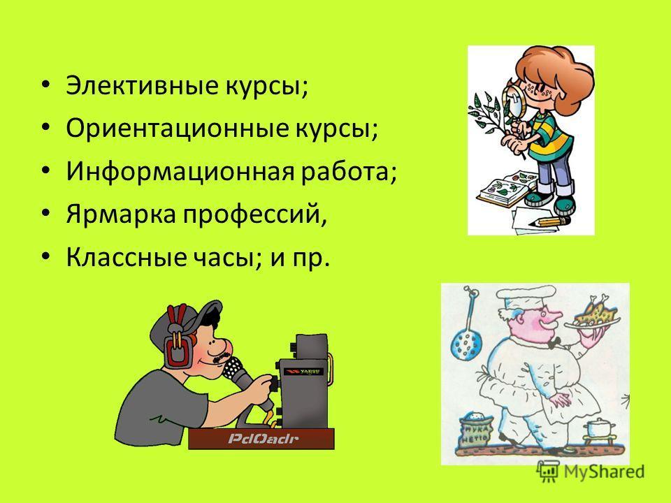 Элективные курсы; Ориентационные курсы; Информационная работа; Ярмарка профессий, Классные часы; и пр.