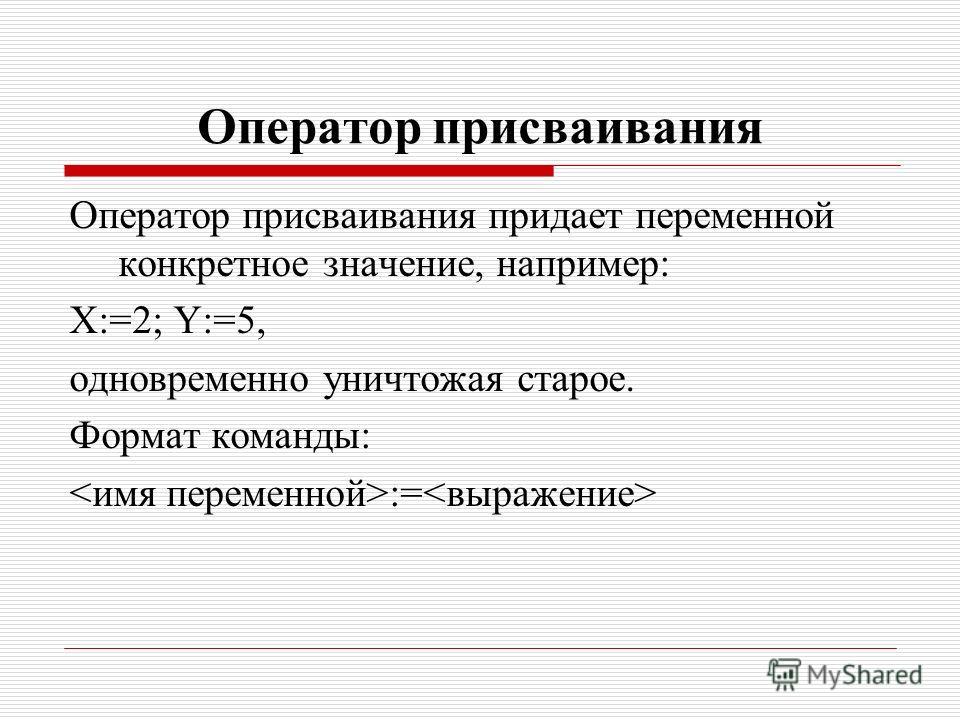Оператор присваивания Оператор присваивания придает переменной конкретное значение, например: Х:=2; Y:=5, одновременно уничтожая старое. Формат команды: :=