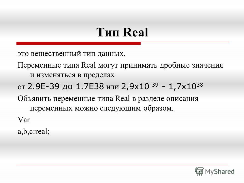 Тип Real это вещественный тип данных. Переменные типа Real могут принимать дробные значения и изменяться в пределах от 2.9Е-39 до 1.7Е38 или 2,9x10 -39 - 1,7x10 38 Объявить переменные типа Real в разделе описания переменных можно следующим образом.