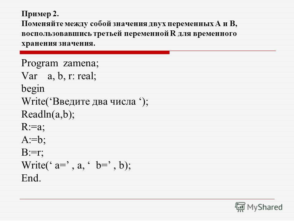 Пример 2. Поменяйте между собой значения двух переменных А и В, воспользовавшись третьей переменной R для временного хранения значения. Program zamena; Var a, b, r: real; begin Write(Введите два числа ); Readln(a,b); R:=a; A:=b; B:=r; Write( a=, a, b