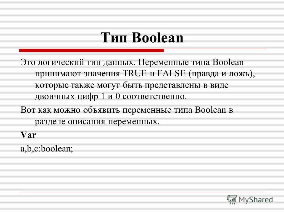 Тип Boolean Это логический тип данных. Переменные типа Boolean принимают значения TRUE и FALSE (правда и ложь), которые также могут быть представлены в виде двоичных цифр 1 и 0 соответственно. Вот как можно объявить переменные типа Boolean в разделе