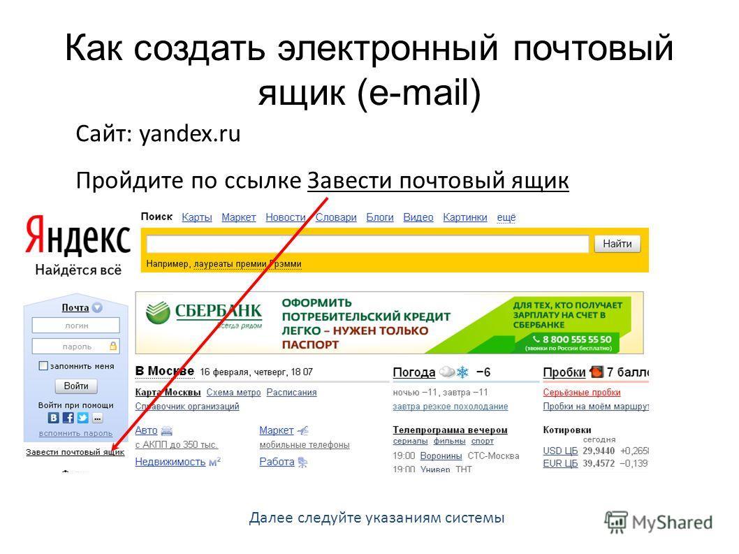 Как создать электронный почтовый ящик (e-mail) Сайт: yandex.ru Пройдите по ссылке Завести почтовый ящик Далее следуйте указаниям системы