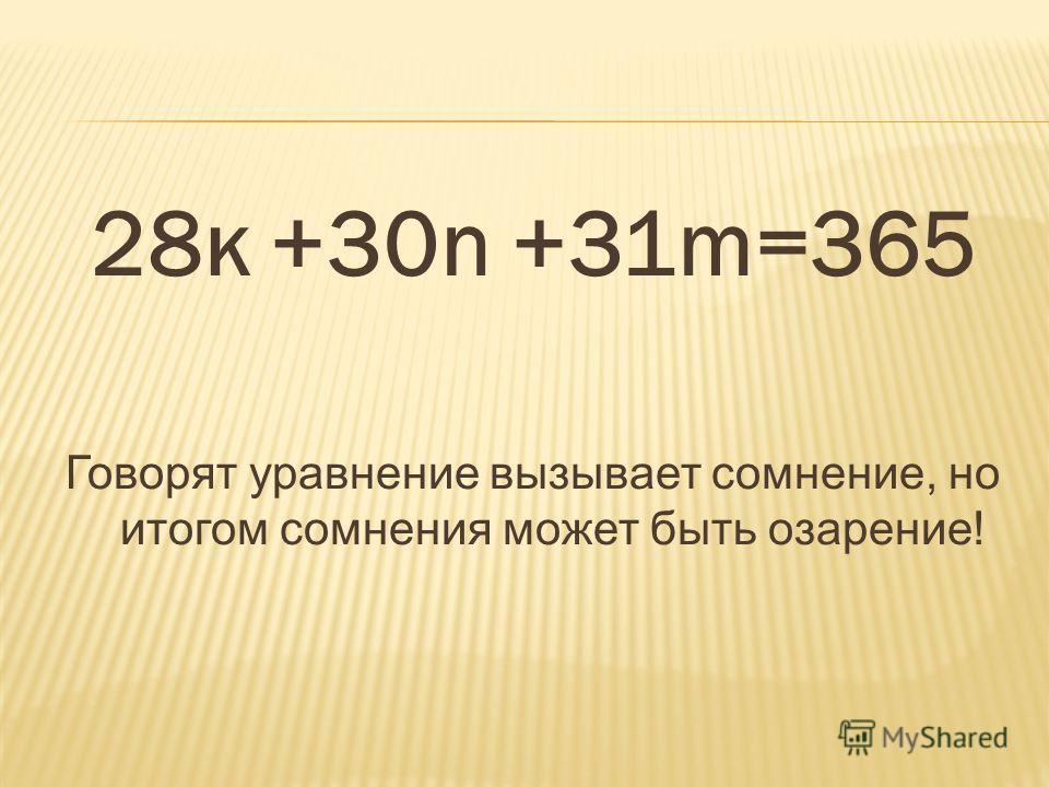 28к +30n +31m=365 Говорят уравнение вызывает сомнение, но итогом сомнения может быть озарение!