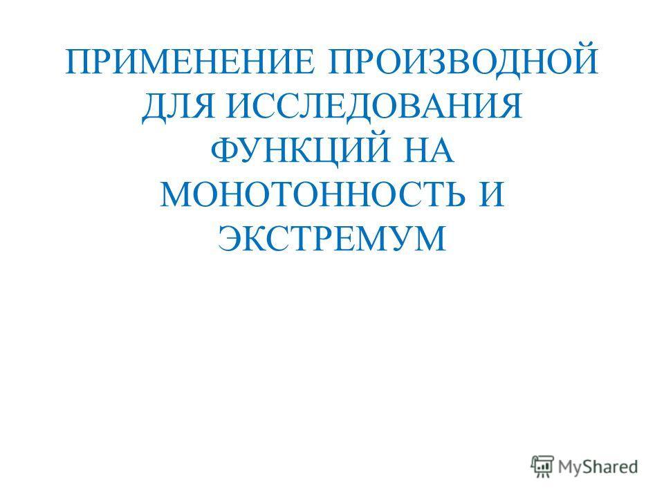 ПРИМЕНЕНИЕ ПРОИЗВОДНОЙ ДЛЯ ИССЛЕДОВАНИЯ ФУНКЦИЙ НА МОНОТОННОСТЬ И ЭКСТРЕМУМ