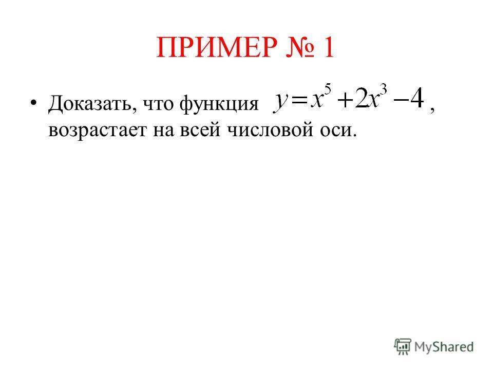 ПРИМЕР 1 Доказать, что функция, возрастает на всей числовой оси.