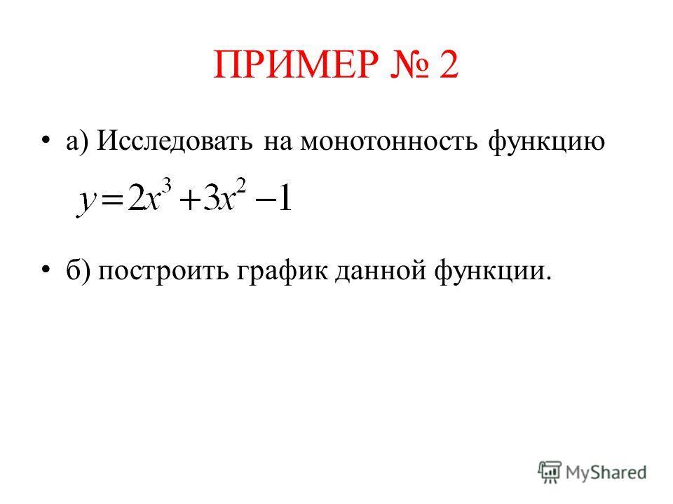 ПРИМЕР 2 а) Исследовать на монотонность функцию б) построить график данной функции.