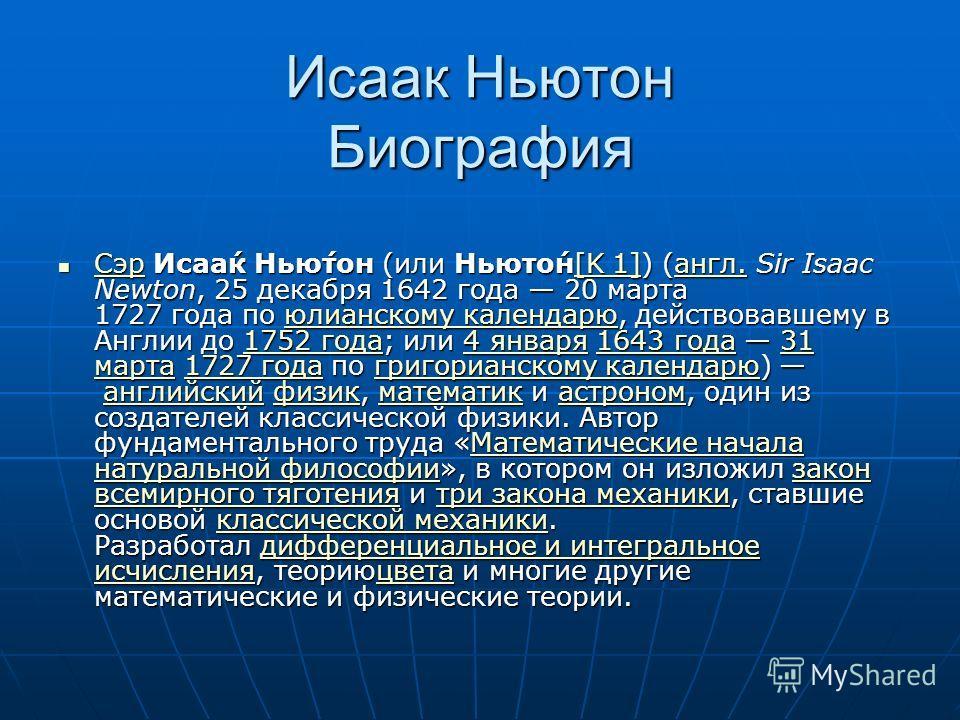 Исаак Ньютон Биография Сэр Исаа́к Нью́тон (или Ньюто́н[K 1]) (англ. Sir Isaac Newton, 25 декабря 1642 года 20 марта 1727 года по юлианскому календарю, действовавшему в Англии до 1752 года; или 4 января 1643 года 31 марта 1727 года по григорианскому к