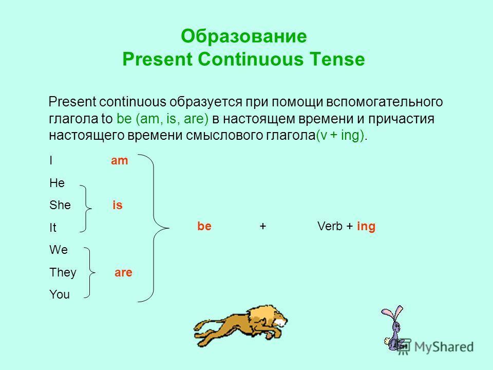 Образование Present Continuous Tense Present continuous образуется при помощи вспомогательного глагола to be (am, is, are) в настоящем времени и причастия настоящего времени смыслового глагола(v + ing). +Verb + ing I am He She is It We They are You b