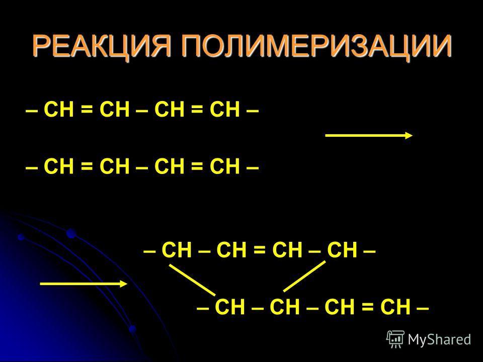 РЕАКЦИЯ ПОЛИМЕРИЗАЦИИ – CH = CH – CH = CH – – CH – CH = CH – CH – – CH – CH – CH = CH –