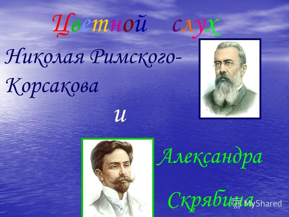 ЦветнойЦветнойслухслух Николая Римского- Корсакова и Александра Скрябина