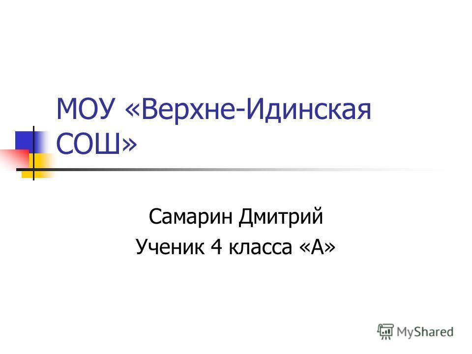 МОУ «Верхне-Идинская СОШ» Самарин Дмитрий Ученик 4 класса «А»