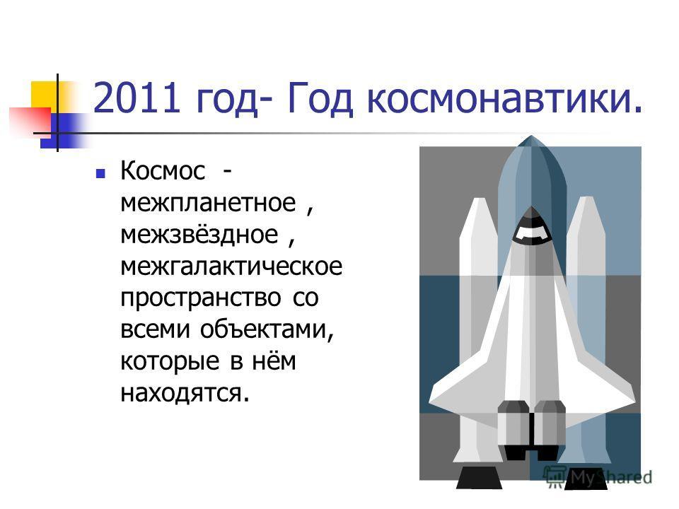 2011 год- Год космонавтики. Космос - межпланетное, межзвёздное, межгалактическое пространство со всеми объектами, которые в нём находятся.