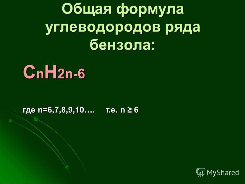 Общая формула углеводородов ряда бензола: C n H 2n-6 где n=6,7,8,9,10…. т.е. n 6