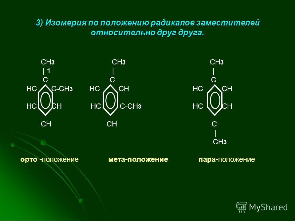 3) Изомерия по положению радикалов заместителей относительно друг друга. CH 3 CH 3 CH 3 | 1 | | C C C HC C-CH 3 HC CH HC CH HC CH HC C-CH 3 HC CH CH CH C | CH 3 орто -положение мета-положение пара-положение