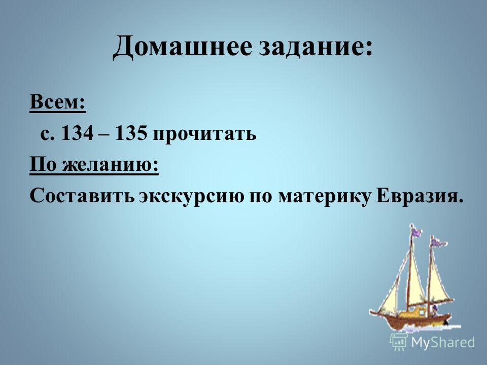 Домашнее задание: Всем: с. 134 – 135 прочитать По желанию: Составить экскурсию по материку Евразия.