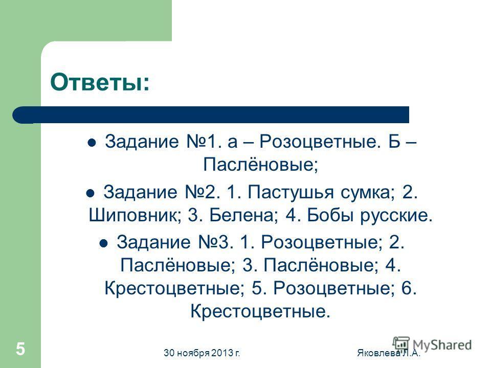 30 ноября 2013 г.Яковлева Л.А. 4 Задание 3. Назовите культурные растения семейств 1.2.3. 4. 5. 6.