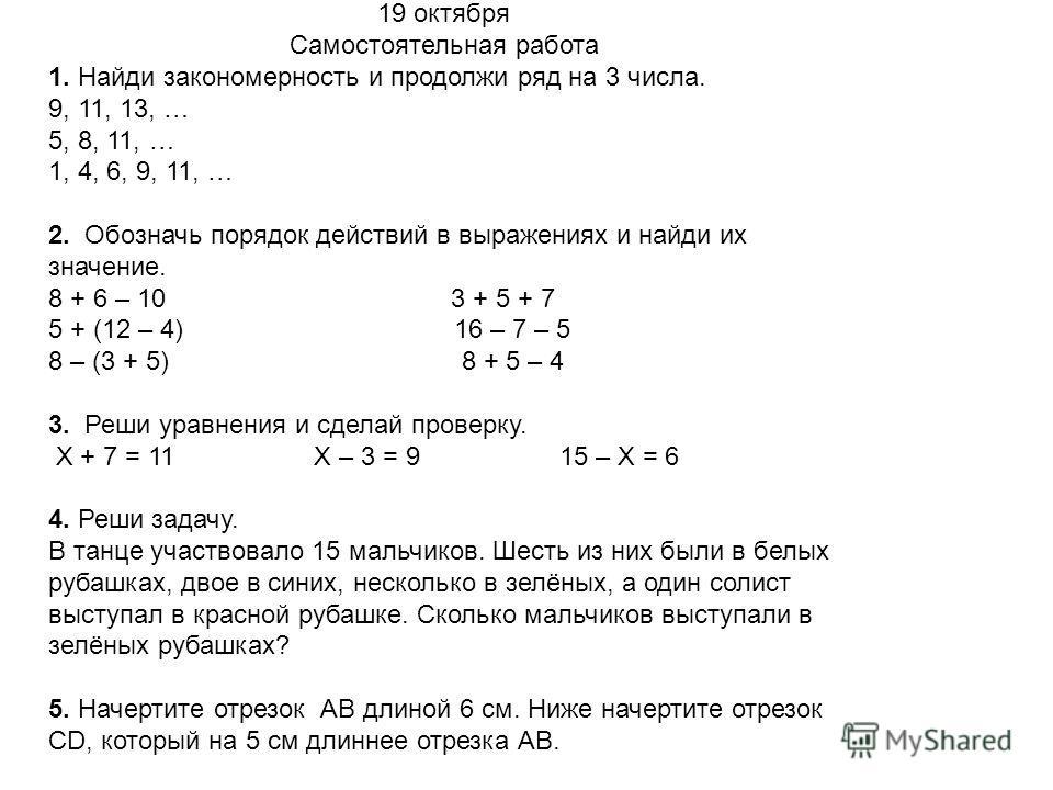 19 октября Самостоятельная работа 1. Найди закономерность и продолжи ряд на 3 числа. 9, 11, 13, … 5, 8, 11, … 1, 4, 6, 9, 11, … 2. Обозначь порядок действий в выражениях и найди их значение. 8 + 6 – 10 3 + 5 + 7 5 + (12 – 4) 16 – 7 – 5 8 – (3 + 5) 8