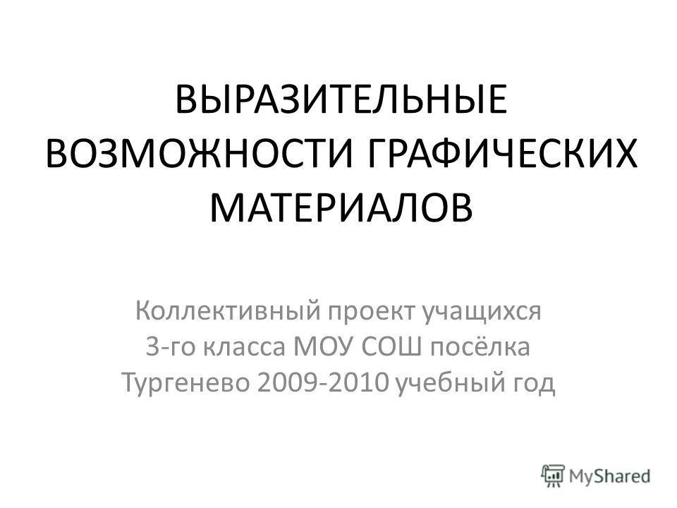 ВЫРАЗИТЕЛЬНЫЕ ВОЗМОЖНОСТИ ГРАФИЧЕСКИХ МАТЕРИАЛОВ Коллективный проект учащихся 3-го класса МОУ СОШ посёлка Тургенево 2009-2010 учебный год