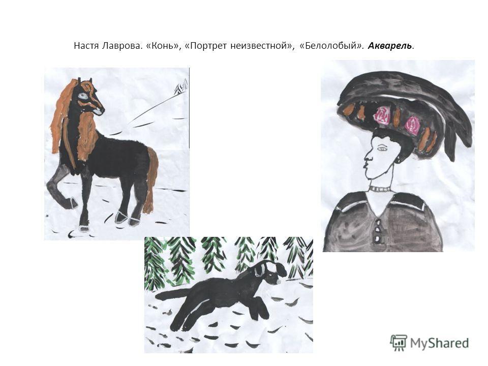 Настя Лаврова. «Конь», «Портрет неизвестной», «Белолобый». Акварель.