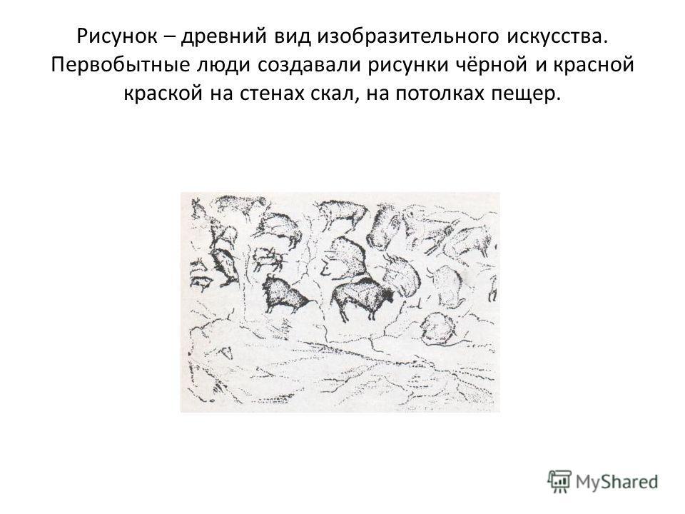 Рисунок – древний вид изобразительного искусства. Первобытные люди создавали рисунки чёрной и красной краской на стенах скал, на потолках пещер.