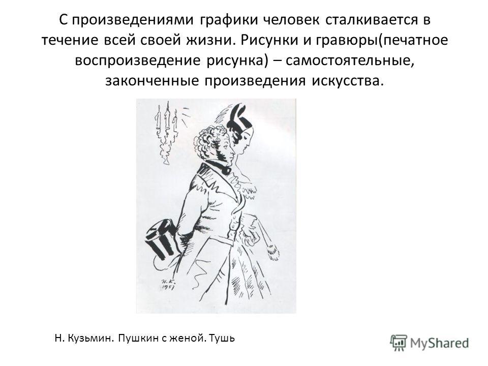 С произведениями графики человек сталкивается в течение всей своей жизни. Рисунки и гравюры(печатное воспроизведение рисунка) – самостоятельные, законченные произведения искусства. Н. Кузьмин. Пушкин с женой. Тушь