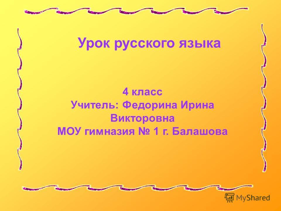 Урок русского языка 4 класс Учитель: Федорина Ирина Викторовна МОУ гимназия 1 г. Балашова