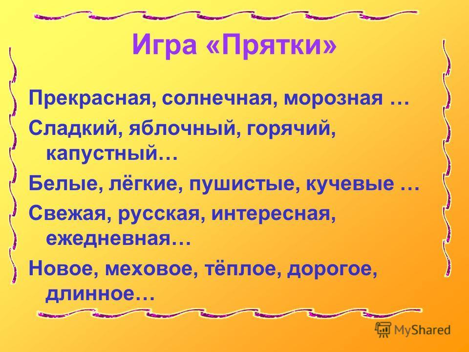 Игра «Прятки» Прекрасная, солнечная, морозная … Сладкий, яблочный, горячий, капустный… Белые, лёгкие, пушистые, кучевые … Свежая, русская, интересная, ежедневная… Новое, меховое, тёплое, дорогое, длинное…