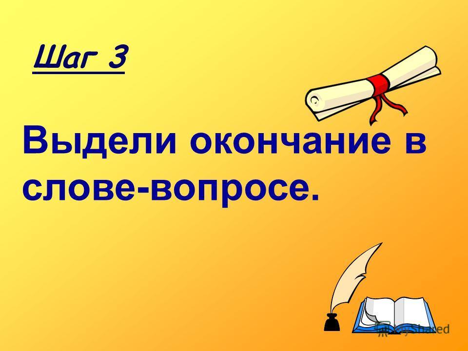 Выдели окончание в слове-вопросе. Шаг 3