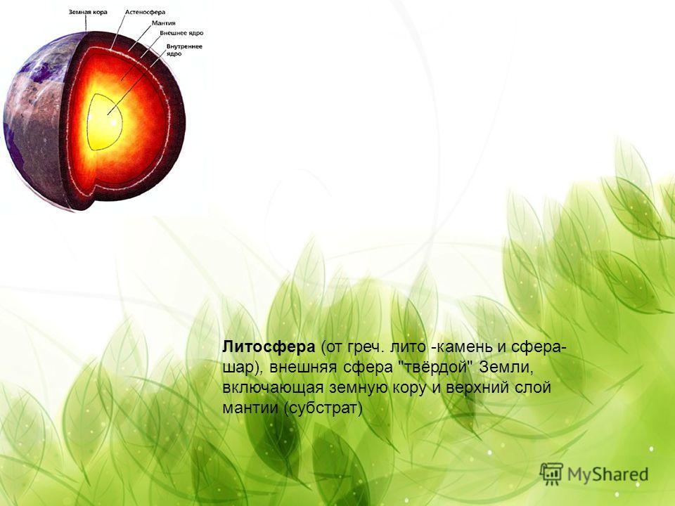 Литосфера (от греч. лито -камень и сфера- шар), внешняя сфера твёрдой Земли, включающая земную кору и верхний слой мантии (субстрат)