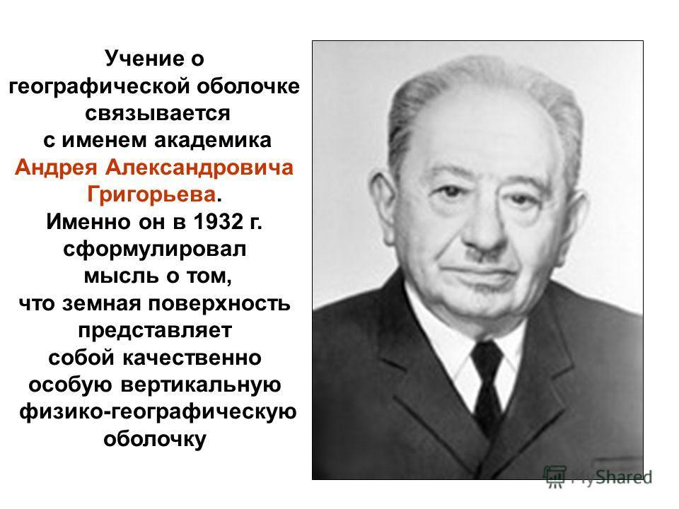 Учение о географической оболочке связывается с именем академика Андрея Александровича Григорьева. Именно он в 1932 г. сформулировал мысль о том, что земная поверхность представляет собой качественно особую вертикальную физико-географическую оболочку