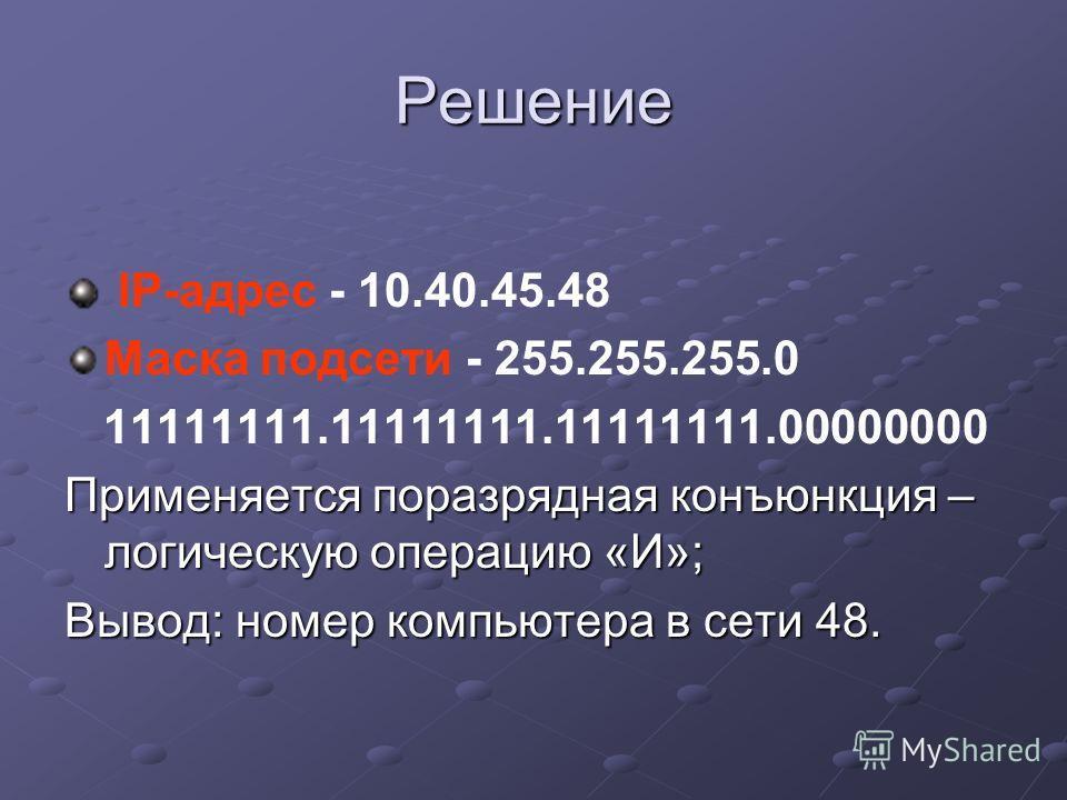 Решение IP-адрес - 10.40.45.48 Маска подсети - 255.255.255.0 11111111.11111111.11111111.00000000 Применяется поразрядная конъюнкция – логическую операцию «И»; Вывод: номер компьютера в сети 48.