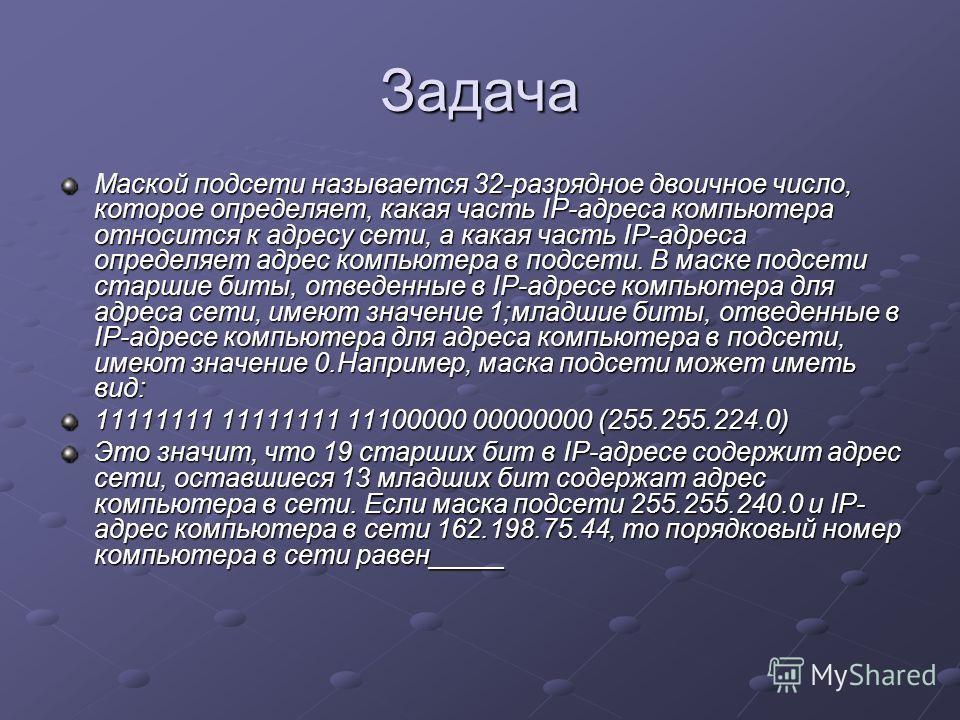 Задача Маской подсети называется 32-разрядное двоичное число, которое определяет, какая часть IP-адреса компьютера относится к адресу сети, а какая часть IP-адреса определяет адрес компьютера в подсети. В маске подсети старшие биты, отведенные в IP-а