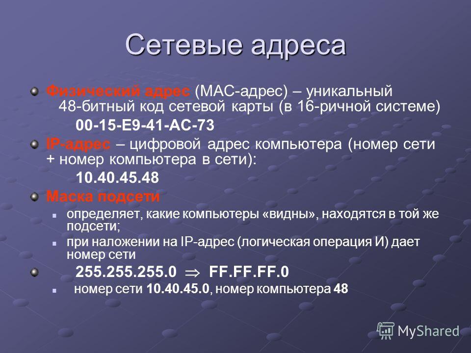 Сетевые адреса Физический адрес (MAC-адрес) – уникальный 48-битный код сетевой карты (в 16-ричной системе) 00-15-E9-41-AC-73 IP-адрес – цифровой адрес компьютера (номер сети + номер компьютера в сети): 10.40.45.48 Маска подсети определяет, какие комп