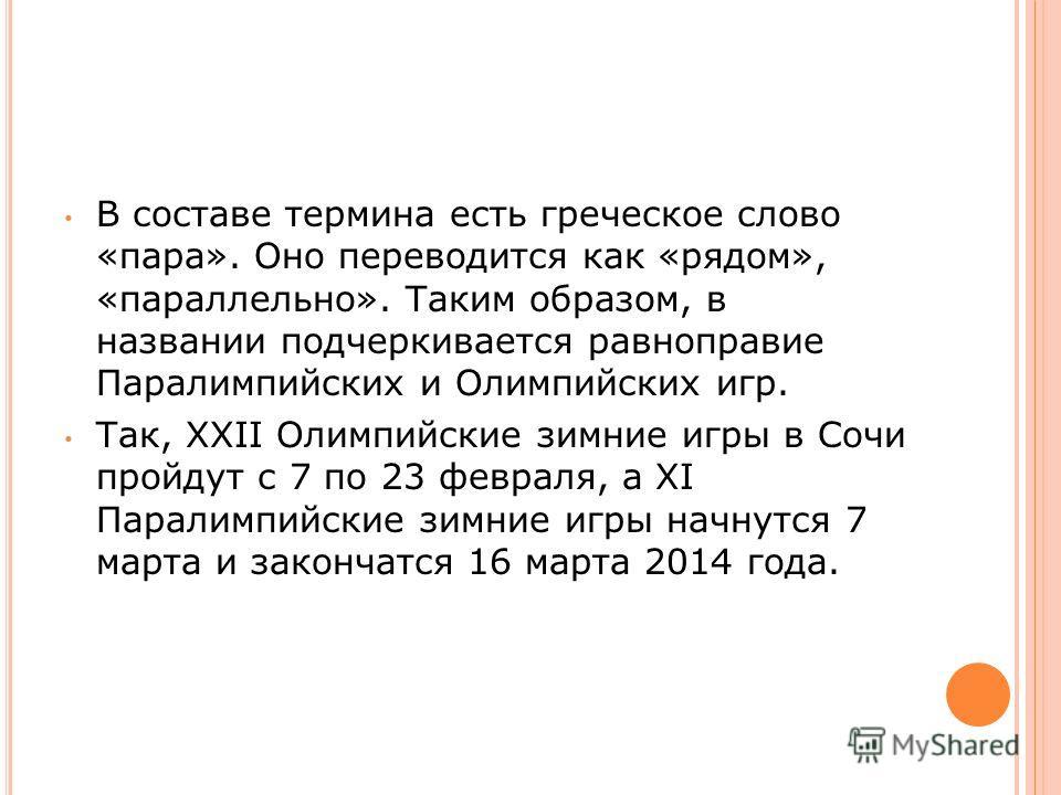В составе термина есть греческое слово «пара». Оно переводится как «рядом», «параллельно». Таким образом, в названии подчеркивается равноправие Паралимпийских и Олимпийских игр. Так, XXII Олимпийские зимние игры в Сочи пройдут с 7 по 23 февраля, а XI