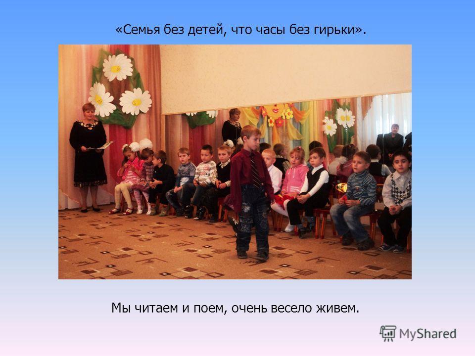 «Семья без детей, что часы без гирьки». Мы читаем и поем, очень весело живем.