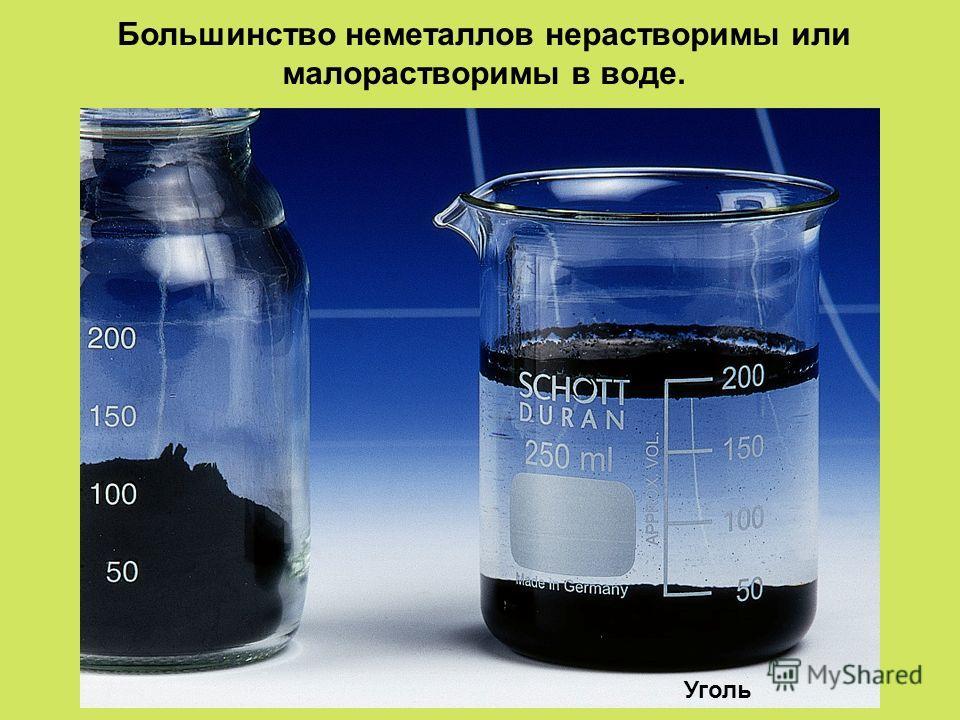 Большинство неметаллов нерастворимы или малорастворимы в воде. Уголь