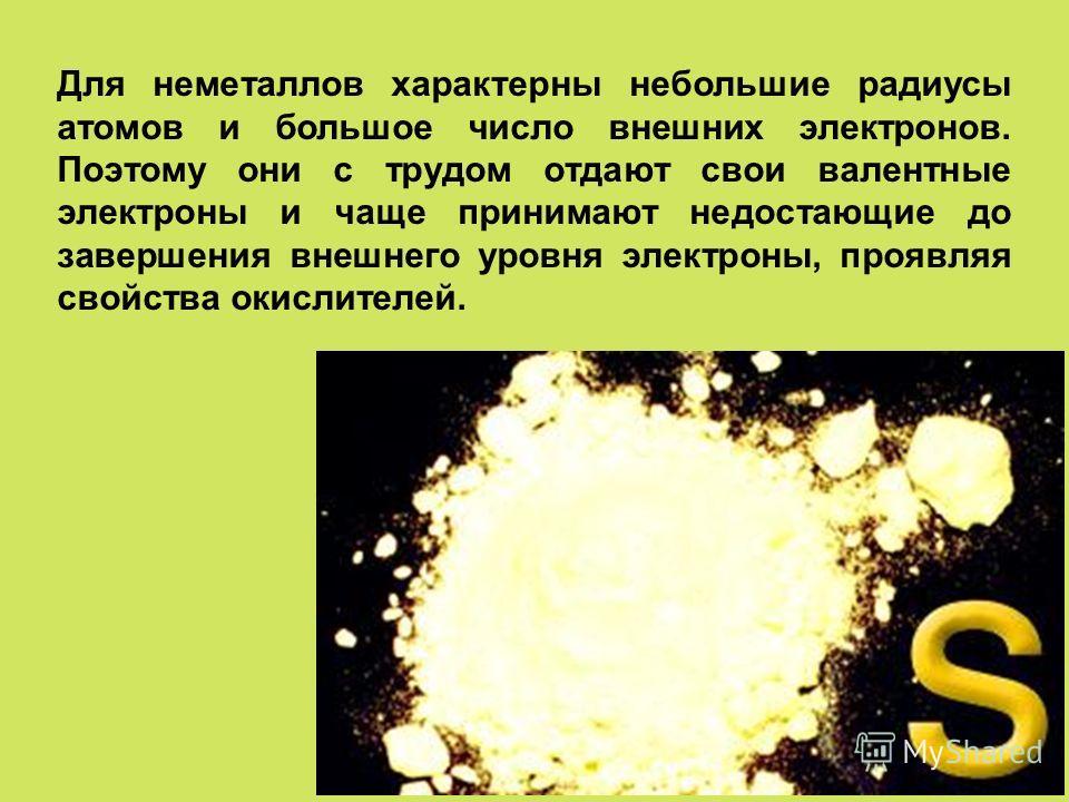 Для неметаллов характерны небольшие радиусы атомов и большое число внешних электронов. Поэтому они с трудом отдают свои валентные электроны и чаще принимают недостающие до завершения внешнего уровня электроны, проявляя свойства окислителей.