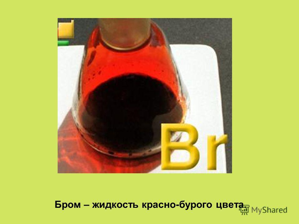 Бром – жидкость красно-бурого цвета.