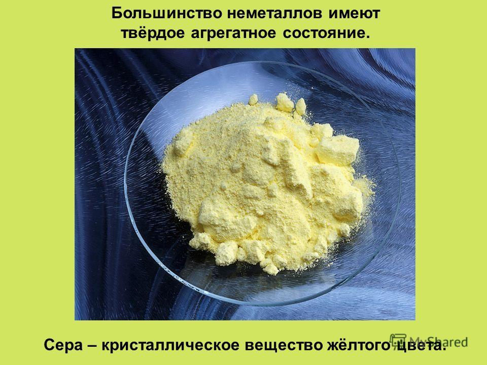 Большинство неметаллов имеют твёрдое агрегатное состояние. Сера – кристаллическое вещество жёлтого цвета.