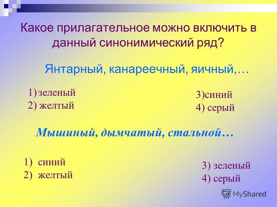 Какое прилагательное можно включить в данный синонимический ряд? Янтарный, канареечный, яичный,… 1)зеленый 2) желтый 3)синий 4) серый Мышиный, дымчатый, стальной… 1) синий 2) желтый 3) зеленый 4) серый