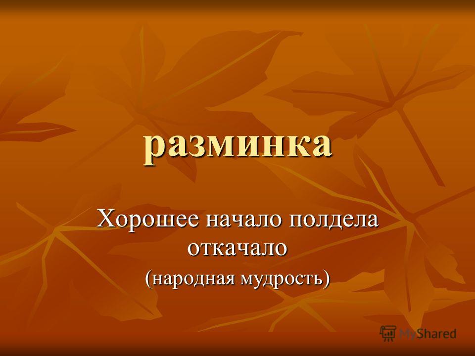 разминка Хорошее начало полдела откачало (народная мудрость)