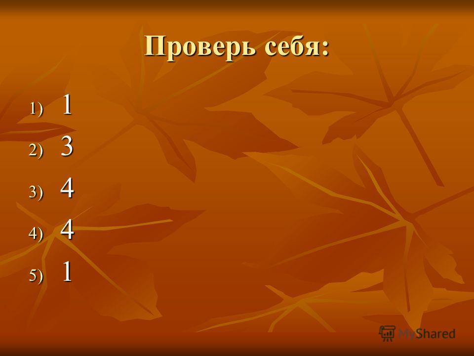 Проверь себя: 1) 1 2) 3 3) 4 4) 4 5) 1